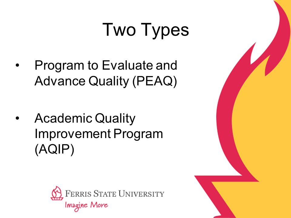 PEAQ AQIP (launched 1999)  Cyclical continuous improvement  Three cycles—Action (one-year); Strategy (four-year); Accreditation (seven-year)  Action project committed to three or four action projects to complete in months or years with Action Project updates—improvements in Systems Portfolio  Strategy in which institutions maintain systems portfolio describes systems and processes used to achieve goals; participation in strategy forum drives organizations  Accreditation—reviews evidence of action cycles and strategy cycles—check-up visits before reaffirmation of accreditation