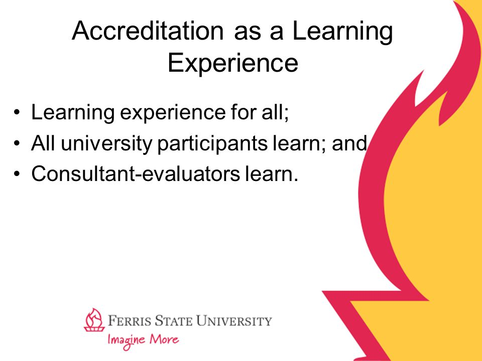 Accreditation as a Learning Experience Learning experience for all; All university participants learn; and Consultant-evaluators learn.