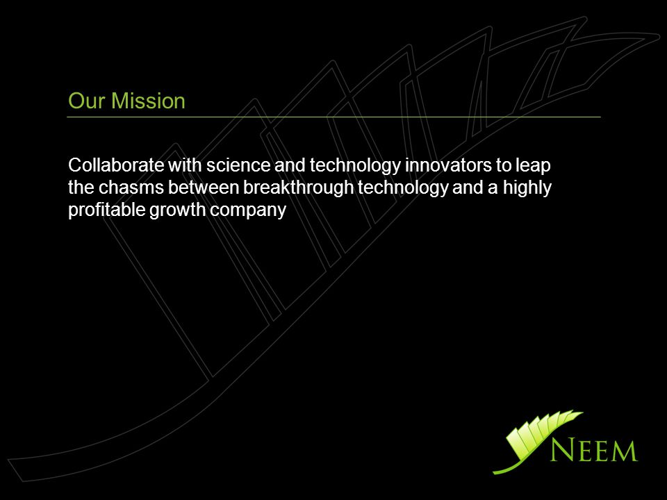 Collaborate with science and technology innovators to leap the chasms between breakthrough technology and a highly profitable growth company Our Mission