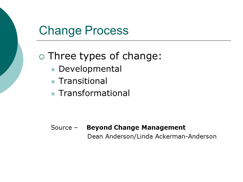 Change Process  Three types of change: Developmental Transitional Transformational Source – Beyond Change Management Dean Anderson/Linda Ackerman-Anderson
