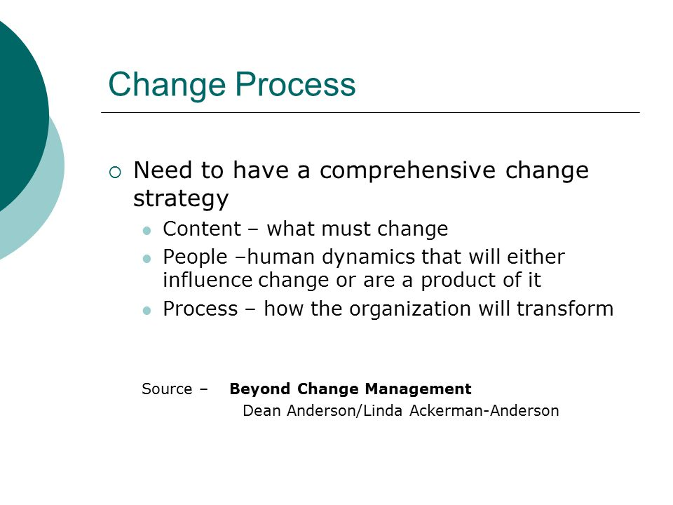 Change Process  Need to have a comprehensive change strategy Content – what must change People –human dynamics that will either influence change or are a product of it Process – how the organization will transform Source – Beyond Change Management Dean Anderson/Linda Ackerman-Anderson
