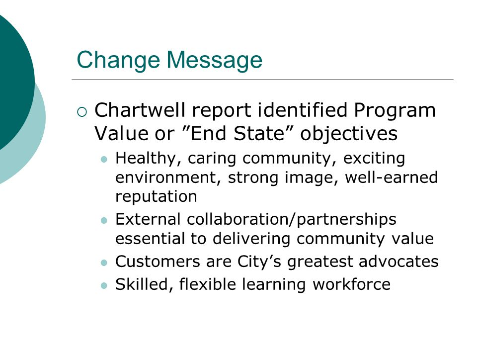 Change Message  Chartwell report identified Program Value or End State objectives Healthy, caring community, exciting environment, strong image, well-earned reputation External collaboration/partnerships essential to delivering community value Customers are City's greatest advocates Skilled, flexible learning workforce