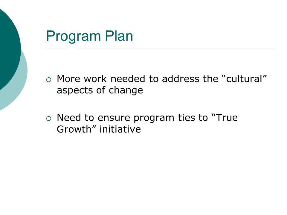 Program Plan  More work needed to address the cultural aspects of change  Need to ensure program ties to True Growth initiative