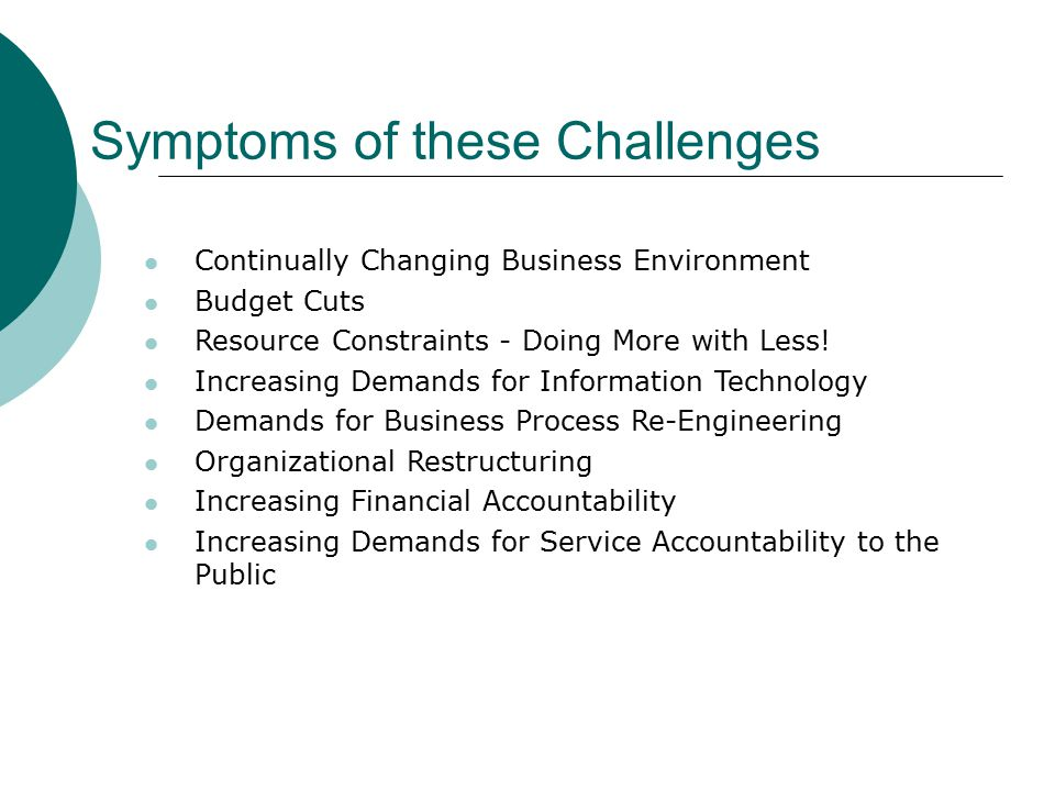 Symptoms of these Challenges Continually Changing Business Environment Budget Cuts Resource Constraints - Doing More with Less.