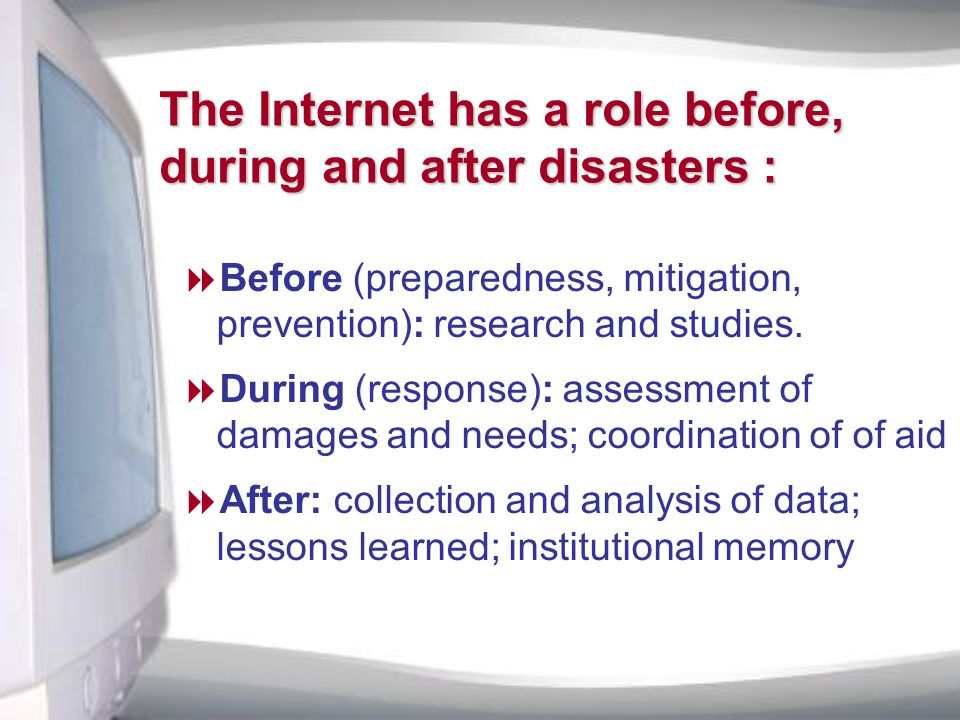 The Internet has a role before, during and after disasters :  Before (preparedness, mitigation, prevention): research and studies.