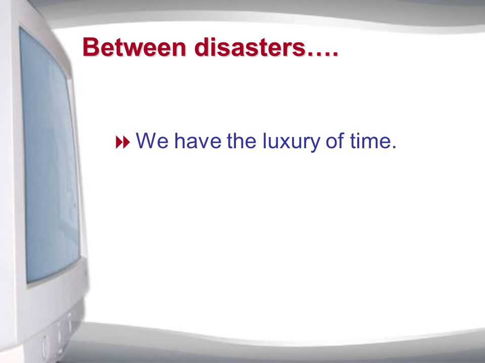 Between disasters….  We have the luxury of time.