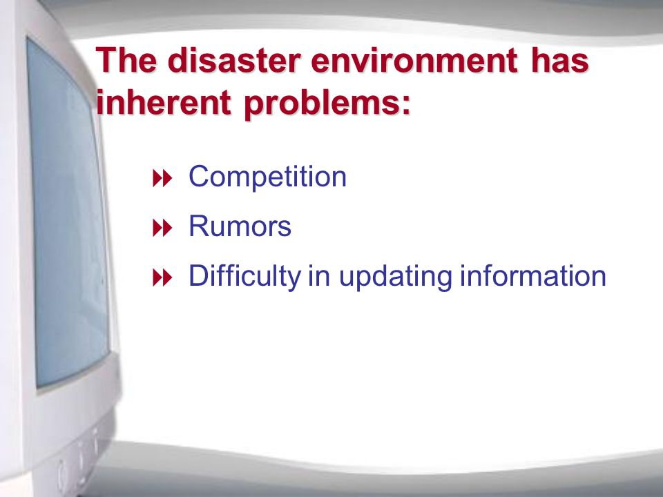 The disaster environment has inherent problems:  Competition  Rumors  Difficulty in updating information