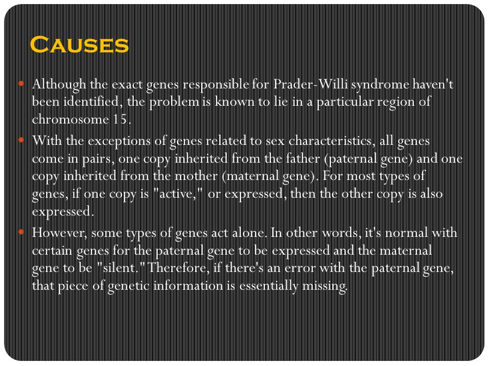 Causes Cont'd What happens in Prader-Willi syndrome Prader-Willi syndrome occurs because certain paternal genes that should be expressed aren t for one of the following reasons: Paternal genes on chromosome 15 are missing.