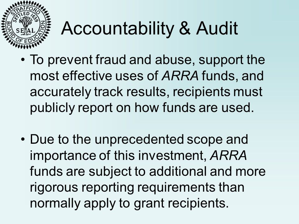 Accountability & Audit To prevent fraud and abuse, support the most effective uses of ARRA funds, and accurately track results, recipients must publicly report on how funds are used.