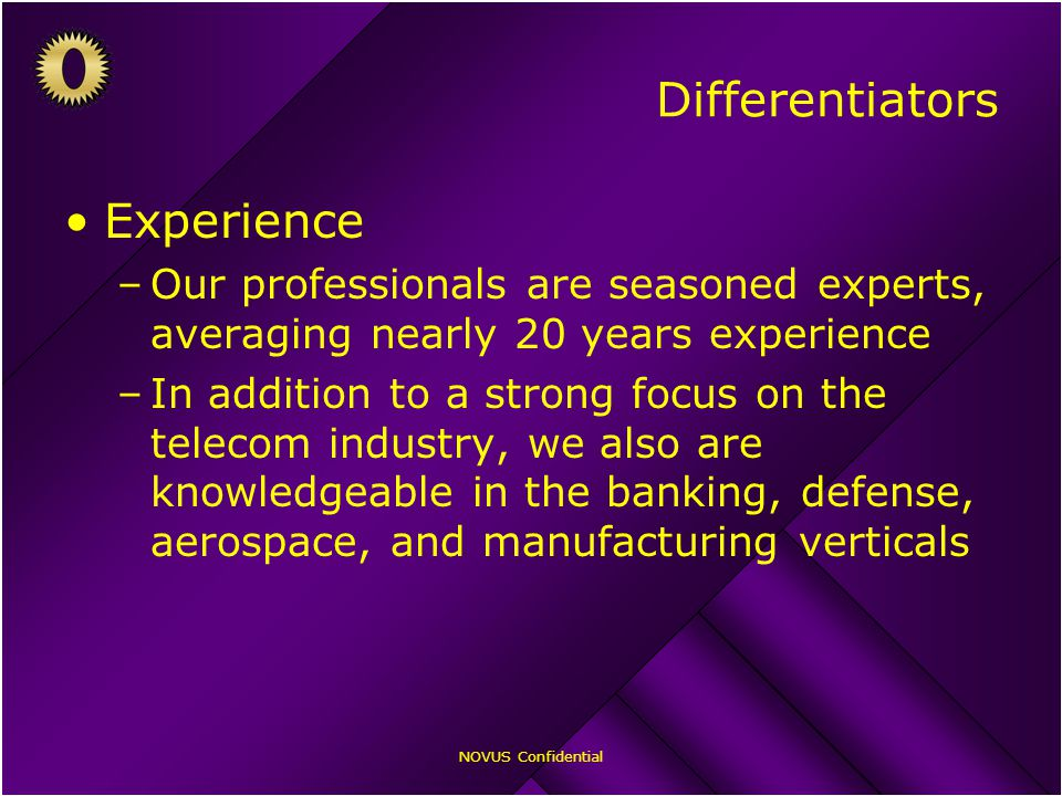 NOVUS Confidential Experience –Our professionals are seasoned experts, averaging nearly 20 years experience –In addition to a strong focus on the telecom industry, we also are knowledgeable in the banking, defense, aerospace, and manufacturing verticals Differentiators