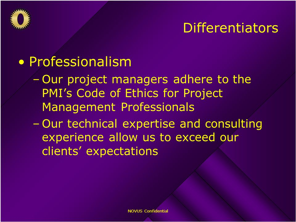 NOVUS Confidential Differentiators Professionalism –Our project managers adhere to the PMI's Code of Ethics for Project Management Professionals –Our technical expertise and consulting experience allow us to exceed our clients' expectations