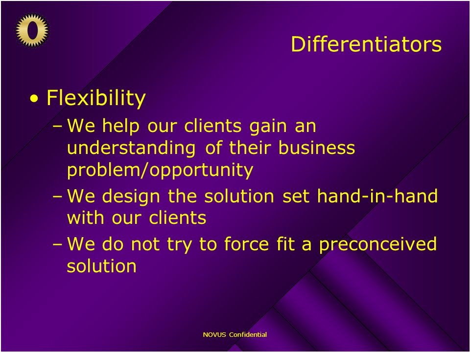 NOVUS Confidential Differentiators Flexibility –We help our clients gain an understanding of their business problem/opportunity –We design the solution set hand-in-hand with our clients –We do not try to force fit a preconceived solution
