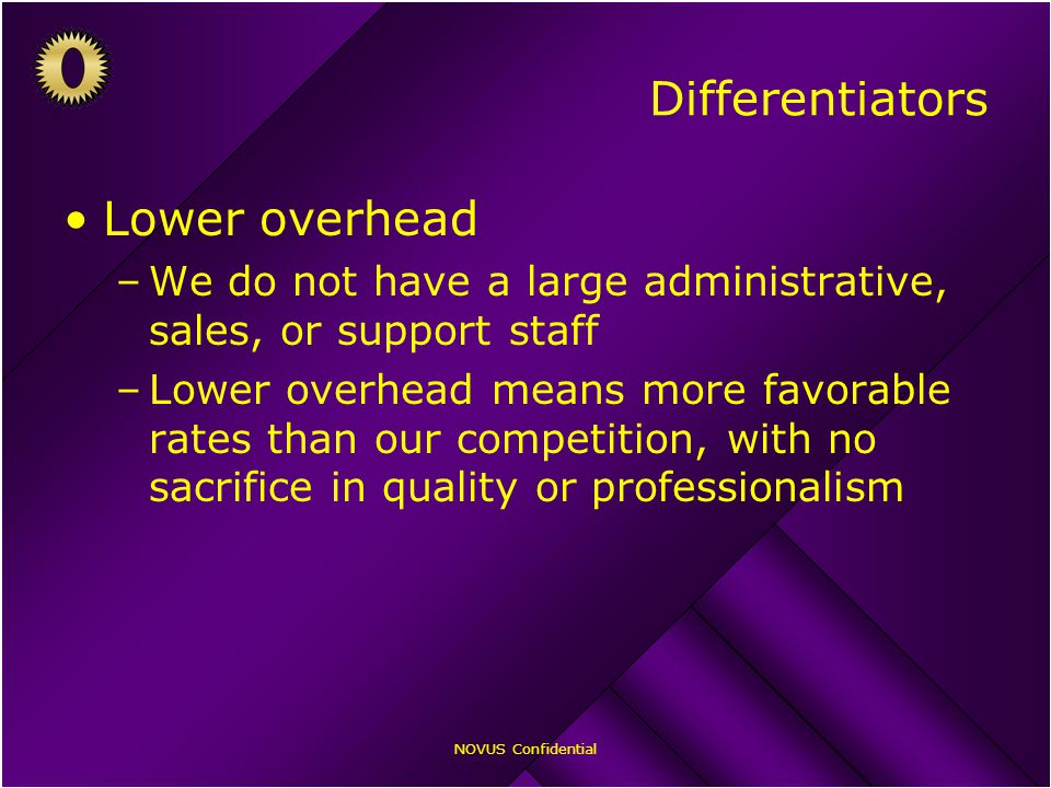 NOVUS Confidential Differentiators Lower overhead –We do not have a large administrative, sales, or support staff –Lower overhead means more favorable rates than our competition, with no sacrifice in quality or professionalism