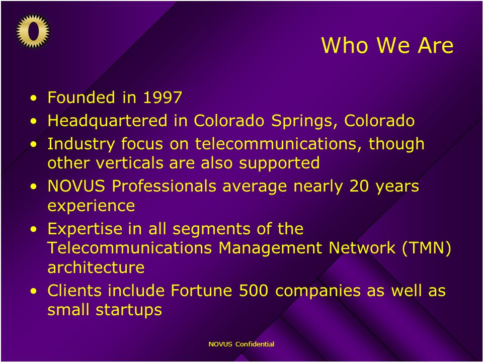 NOVUS Confidential Who We Are Founded in 1997 Headquartered in Colorado Springs, Colorado Industry focus on telecommunications, though other verticals are also supported NOVUS Professionals average nearly 20 years experience Expertise in all segments of the Telecommunications Management Network (TMN) architecture Clients include Fortune 500 companies as well as small startups
