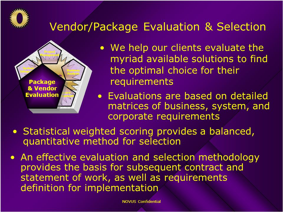 NOVUS Confidential Vendor/Package Evaluation & Selection We help our clients evaluate the myriad available solutions to find the optimal choice for their requirements Evaluations are based on detailed matrices of business, system, and corporate requirements Statistical weighted scoring provides a balanced, quantitative method for selection An effective evaluation and selection methodology provides the basis for subsequent contract and statement of work, as well as requirements definition for implementation NOVUS Professional Services Business Analysis Software Development Package & Vendor Evaluation Project Management System Integration Package & Vendor Evaluation Package & Vendor Evaluation