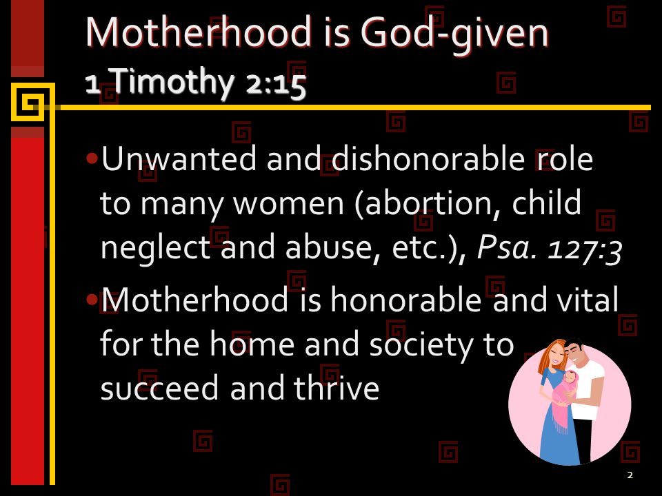 2 Motherhood is God-given 1 Timothy 2:15 Unwanted and dishonorable role to many women (abortion, child neglect and abuse, etc.), Psa.
