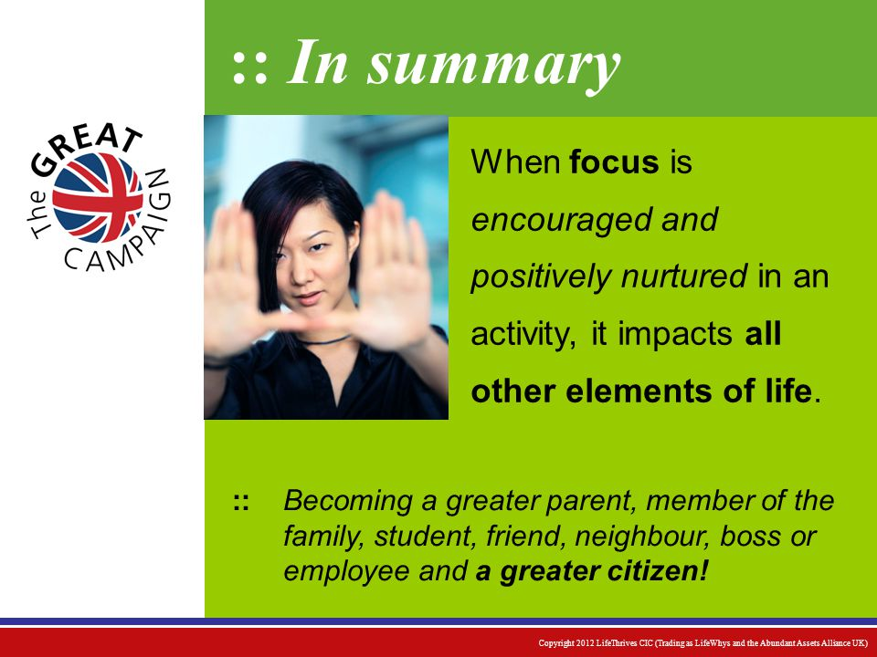 :: In summary Becoming a greater parent, member of the family, student, friend, neighbour, boss or employee and a greater citizen.