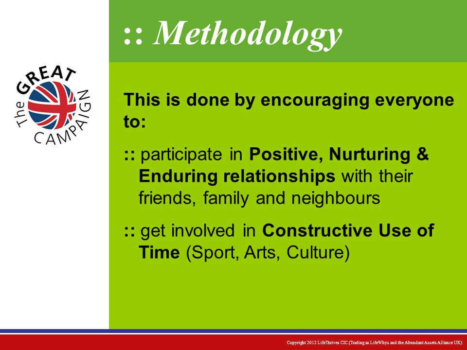:: Methodology This is done by encouraging everyone to: :: participate in Positive, Nurturing & Enduring relationships with their friends, family and neighbours :: get involved in Constructive Use of Time (Sport, Arts, Culture) Copyright 2012 LifeThrives CIC (Trading as LifeWhys and the Abundant Assets Alliance UK)