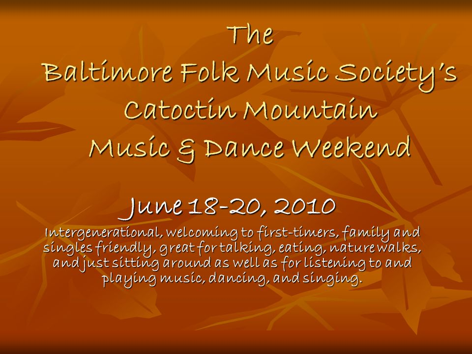The Baltimore Folk Music Society's Catoctin Mountain Music & Dance Weekend June 18-20, 2010 Intergenerational, welcoming to first-timers, family and singles friendly, great for talking, eating, nature walks, and just sitting around as well as for listening to and playing music, dancing, and singing.
