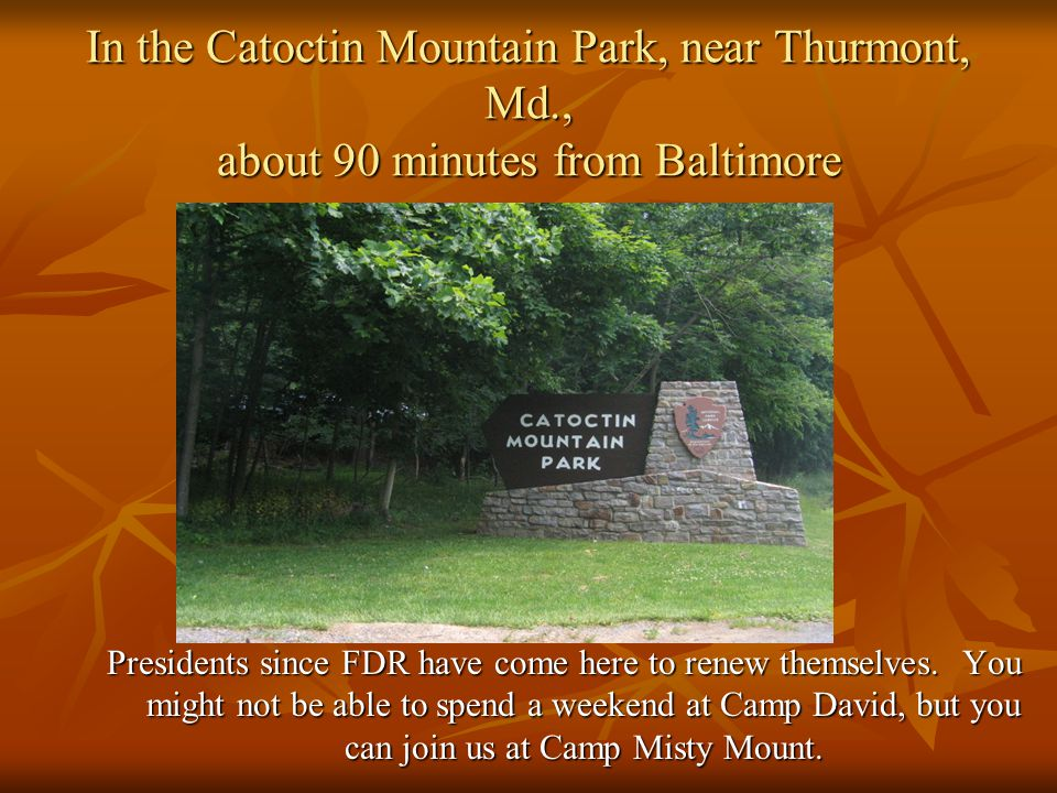 In the Catoctin Mountain Park, near Thurmont, Md., about 90 minutes from Baltimore Presidents since FDR have come here to renew themselves.
