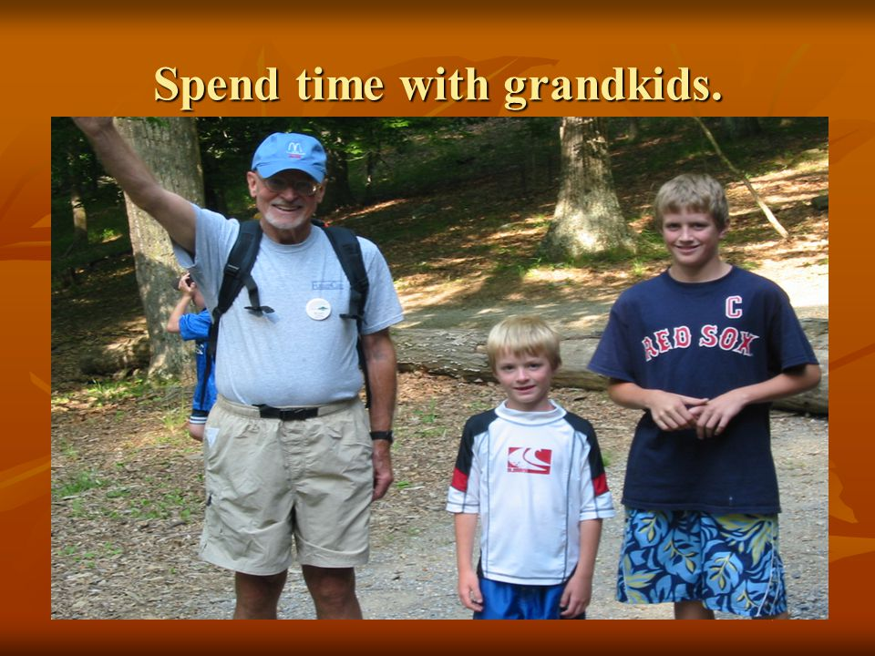 Spend time with grandkids.