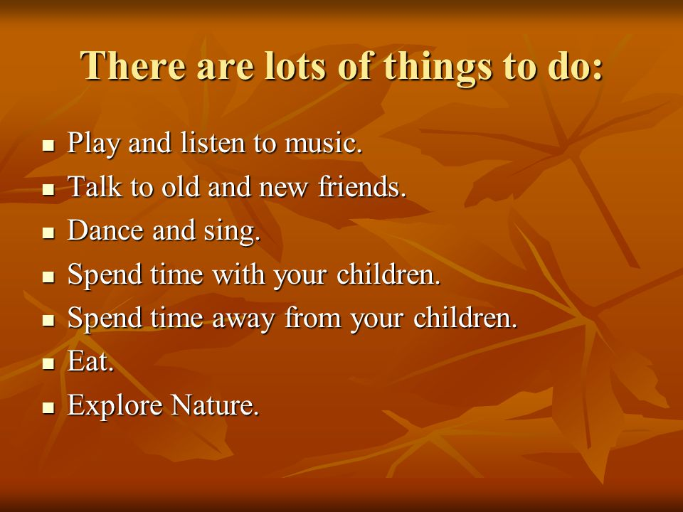 There are lots of things to do: Play and listen to music.