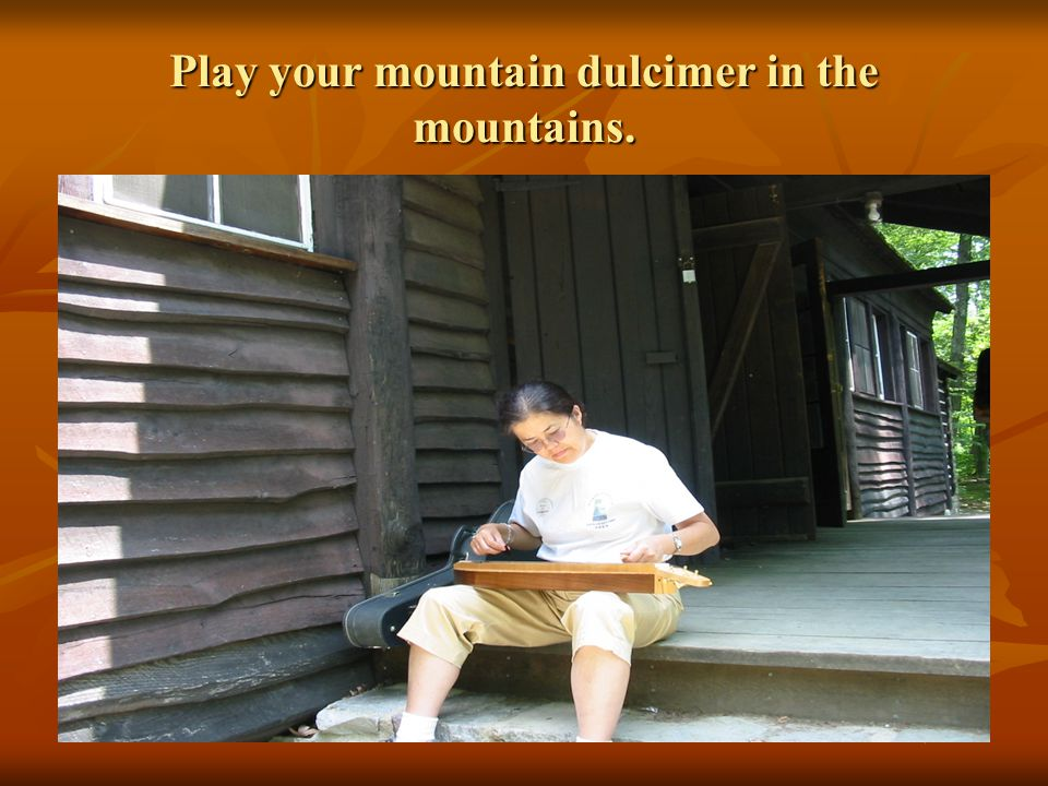 Play your mountain dulcimer in the mountains.