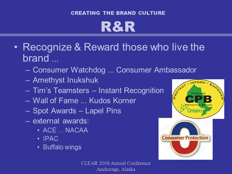 CLEAR 2008 Annual Conference Anchorage, Alaska CREATING THE BRAND CULTURE R&R Recognize & Reward those who live the brand...