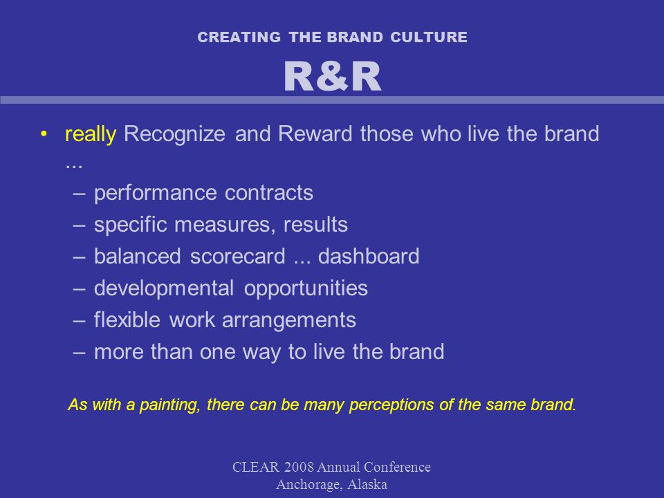 CLEAR 2008 Annual Conference Anchorage, Alaska CREATING THE BRAND CULTURE R&R really Recognize and Reward those who live the brand...