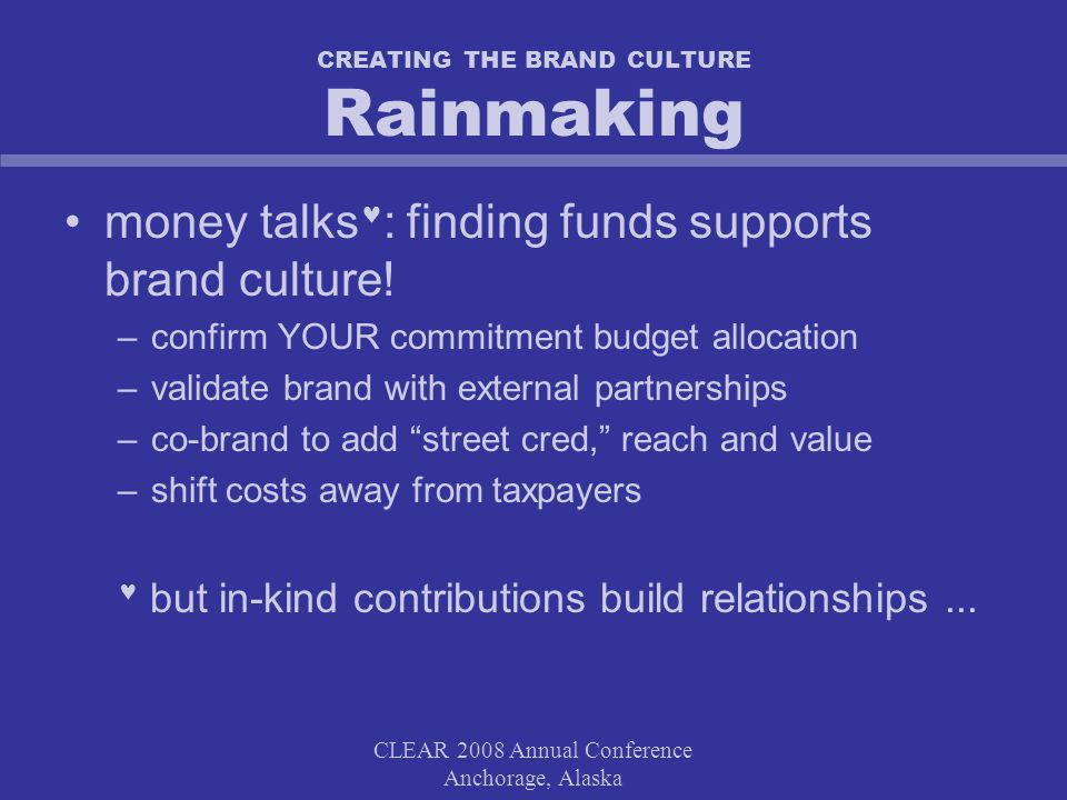 CLEAR 2008 Annual Conference Anchorage, Alaska CREATING THE BRAND CULTURE Rainmaking money talks : finding funds supports brand culture.