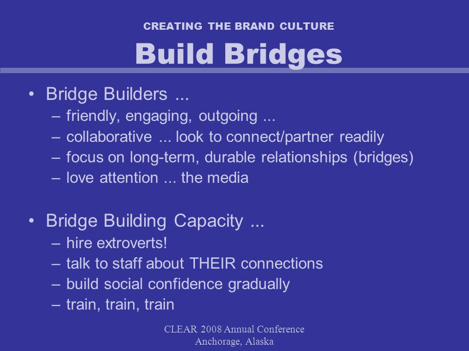CLEAR 2008 Annual Conference Anchorage, Alaska CREATING THE BRAND CULTURE Build Bridges Bridge Builders...