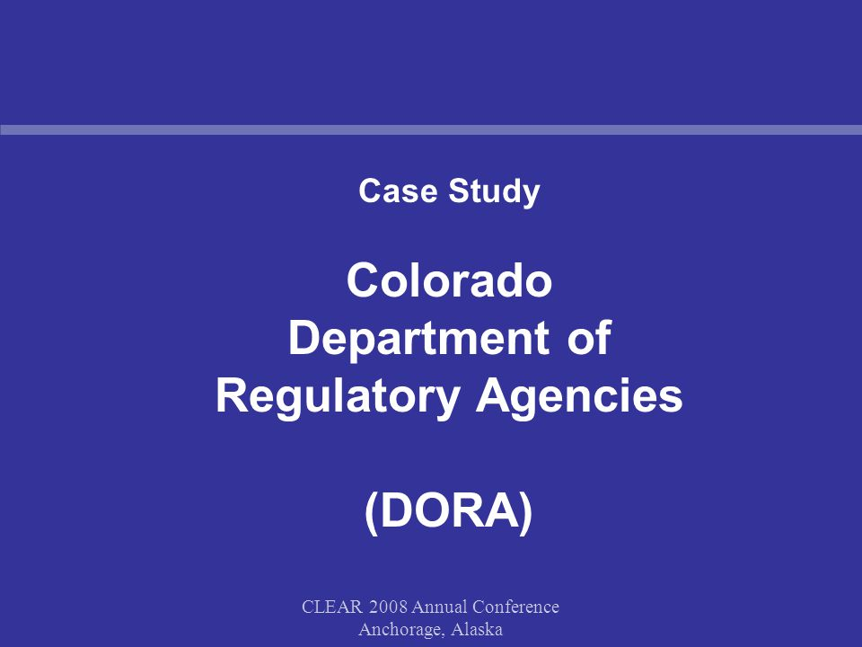 CLEAR 2008 Annual Conference Anchorage, Alaska Case Study Colorado Department of Regulatory Agencies (DORA)