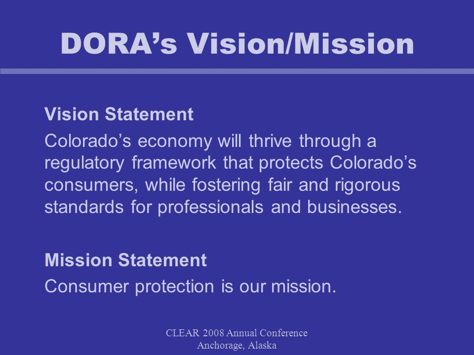 CLEAR 2008 Annual Conference Anchorage, Alaska DORA's Vision/Mission Vision Statement Colorado's economy will thrive through a regulatory framework that protects Colorado's consumers, while fostering fair and rigorous standards for professionals and businesses.