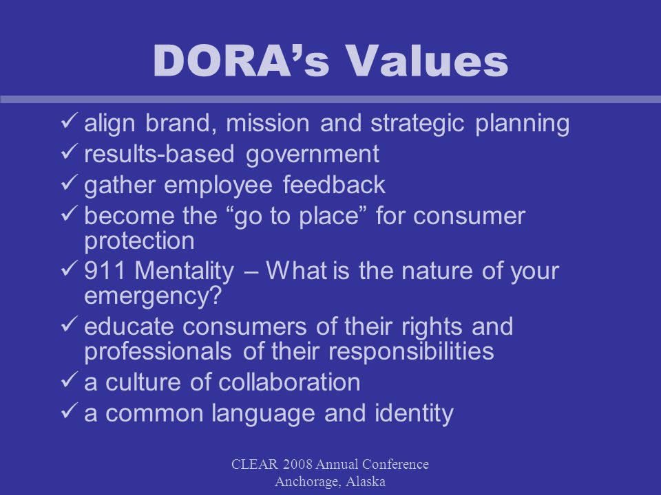 CLEAR 2008 Annual Conference Anchorage, Alaska DORA's Values align brand, mission and strategic planning results-based government gather employee feedback become the go to place for consumer protection 911 Mentality – What is the nature of your emergency.