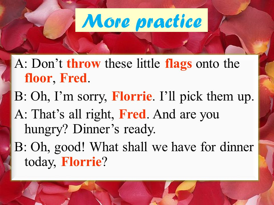 More practice A: Don't throw these little flags onto the floor, Fred.