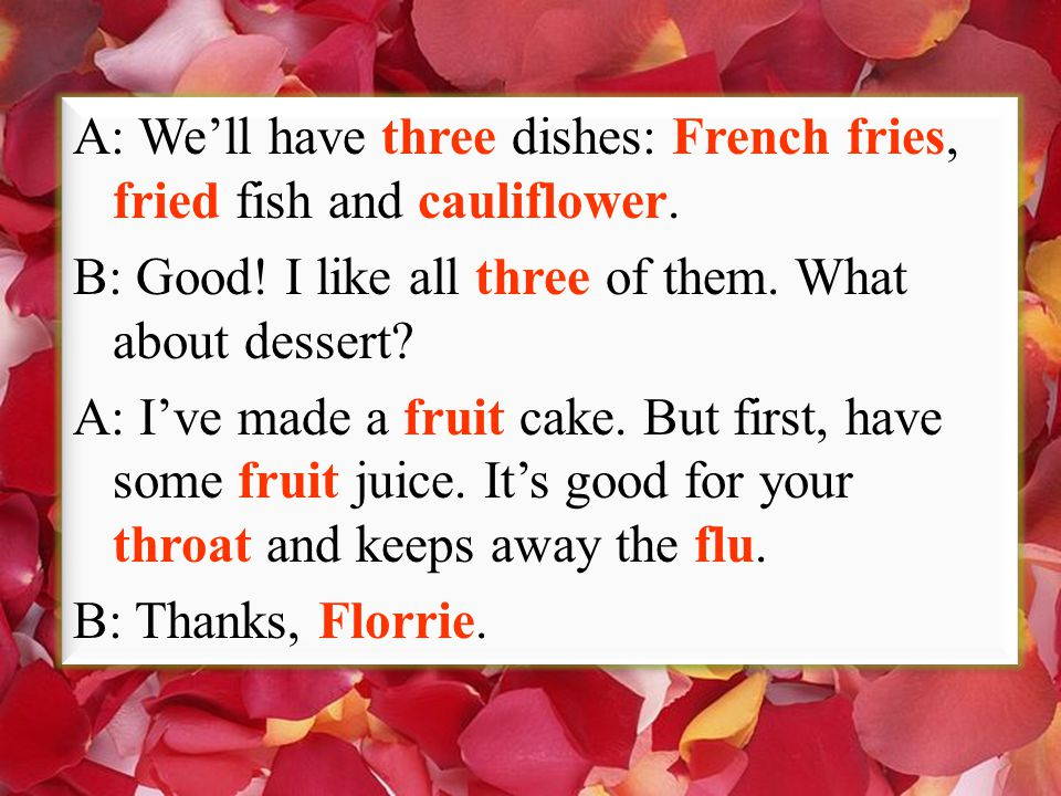 A: We'll have three dishes: French fries, fried fish and cauliflower. B: Good! I like all three of them. What about dessert? A: I've made a fruit cake