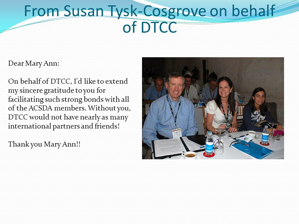 Dear Mary Ann: On behalf of DTCC, I d like to extend my sincere gratitude to you for facilitating such strong bonds with all of the ACSDA members.