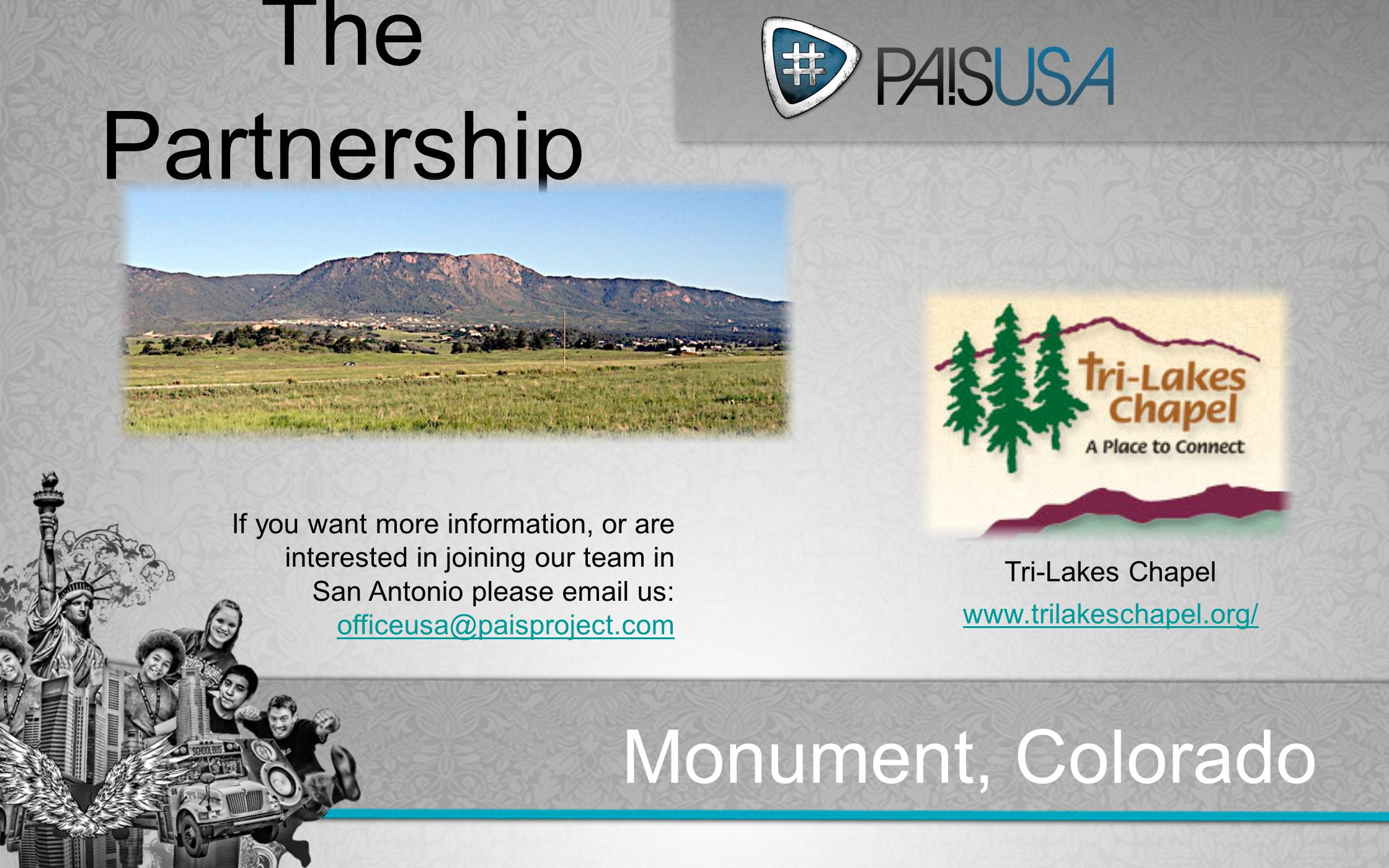 Colorado Metro:Track The Partnership Monument, Colorado Tri-Lakes Chapel www.trilakeschapel.org/ If you want more information, or are interested in joining our team in San Antonio please email us: officeusa@paisproject.com officeusa@paisproject.com