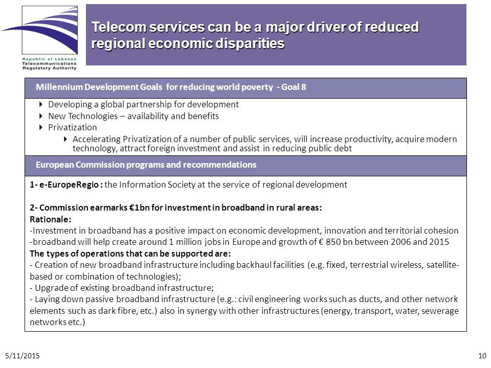 Telecom services can be a major driver of reduced regional economic disparities  Developing a global partnership for development  New Technologies – availability and benefits  Privatization  Accelerating Privatization of a number of public services, will increase productivity, acquire modern technology, attract foreign investment and assist in reducing public debt Millennium Development Goals for reducing world poverty - Goal 8 1- e-EuropeRegio : the Information Society at the service of regional development 2- Commission earmarks €1bn for investment in broadband in rural areas: Rationale: -Investment in broadband has a positive impact on economic development, innovation and territorial cohesion -broadband will help create around 1 million jobs in Europe and growth of € 850 bn between 2006 and 2015 The types of operations that can be supported are: - Creation of new broadband infrastructure including backhaul facilities (e.g.