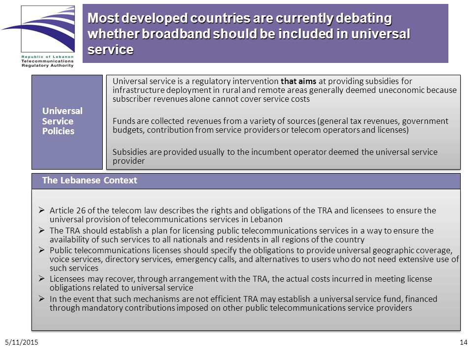 Most developed countries are currently debating whether broadband should be included in universal service Universal service is a regulatory intervention that aims at providing subsidies for infrastructure deployment in rural and remote areas generally deemed uneconomic because subscriber revenues alone cannot cover service costs Funds are collected revenues from a variety of sources (general tax revenues, government budgets, contribution from service providers or telecom operators and licenses) Subsidies are provided usually to the incumbent operator deemed the universal service provider Universal service is a regulatory intervention that aims at providing subsidies for infrastructure deployment in rural and remote areas generally deemed uneconomic because subscriber revenues alone cannot cover service costs Funds are collected revenues from a variety of sources (general tax revenues, government budgets, contribution from service providers or telecom operators and licenses) Subsidies are provided usually to the incumbent operator deemed the universal service provider Universal Service Policies  Article 26 of the telecom law describes the rights and obligations of the TRA and licensees to ensure the universal provision of telecommunications services in Lebanon  The TRA should establish a plan for licensing public telecommunications services in a way to ensure the availability of such services to all nationals and residents in all regions of the country  Public telecommunications licenses should specify the obligations to provide universal geographic coverage, voice services, directory services, emergency calls, and alternatives to users who do not need extensive use of such services  Licensees may recover, through arrangement with the TRA, the actual costs incurred in meeting license obligations related to universal service  In the event that such mechanisms are not efficient TRA may establish a universal service fund, financed through mandatory contributions imposed on other public telecommunications service providers  Article 26 of the telecom law describes the rights and obligations of the TRA and licensees to ensure the universal provision of telecommunications services in Lebanon  The TRA should establish a plan for licensing public telecommunications services in a way to ensure the availability of such services to all nationals and residents in all regions of the country  Public telecommunications licenses should specify the obligations to provide universal geographic coverage, voice services, directory services, emergency calls, and alternatives to users who do not need extensive use of such services  Licensees may recover, through arrangement with the TRA, the actual costs incurred in meeting license obligations related to universal service  In the event that such mechanisms are not efficient TRA may establish a universal service fund, financed through mandatory contributions imposed on other public telecommunications service providers The Lebanese Context 5/11/201514