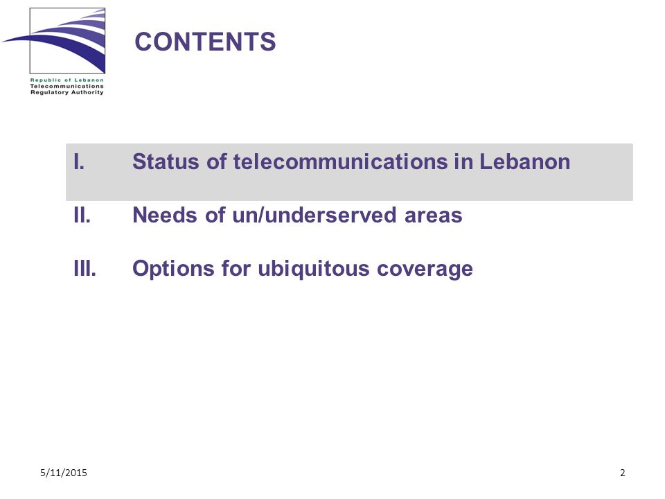 CONTENTS I.Status of telecommunications in Lebanon II.Needs of un/underserved areas III.Options for ubiquitous coverage 5/11/20152