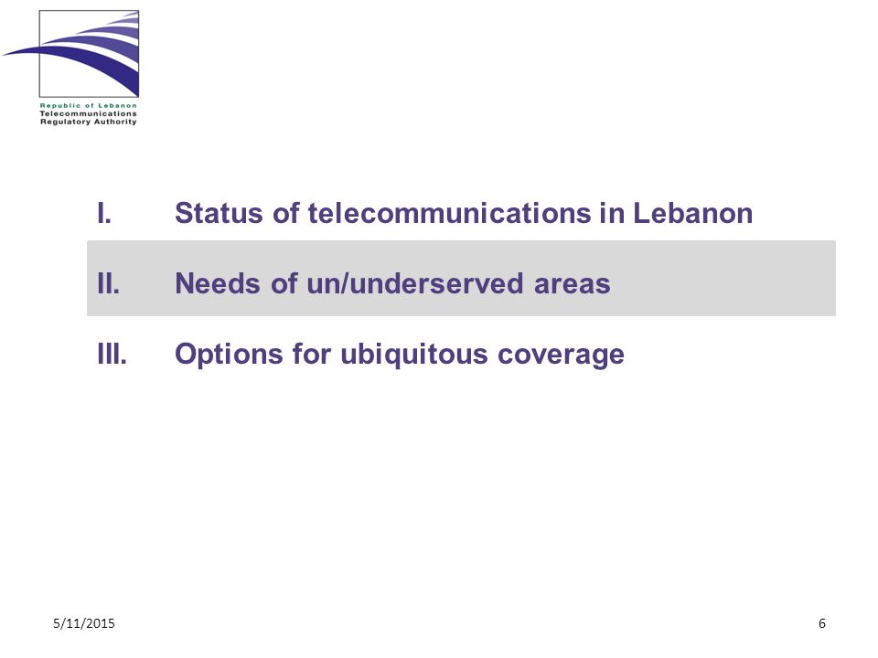 I.Status of telecommunications in Lebanon II.Needs of un/underserved areas III.Options for ubiquitous coverage 5/11/20156
