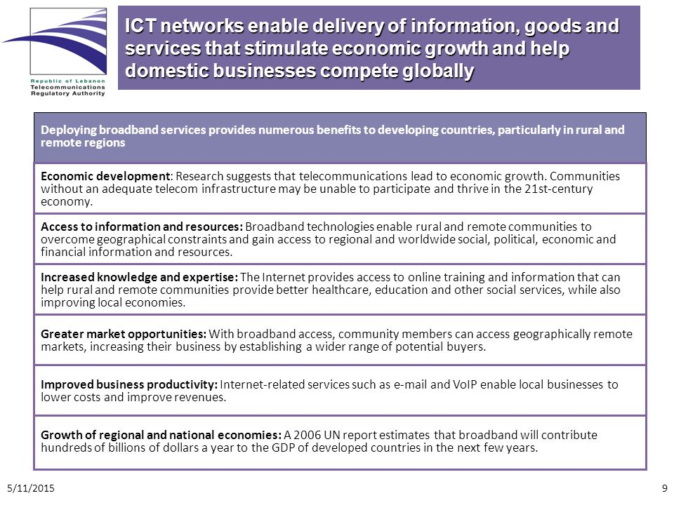 ICT networks enable delivery of information, goods and services that stimulate economic growth and help domestic businesses compete globally Deploying broadband services provides numerous benefits to developing countries, particularly in rural and remote regions Economic development: Research suggests that telecommunications lead to economic growth.