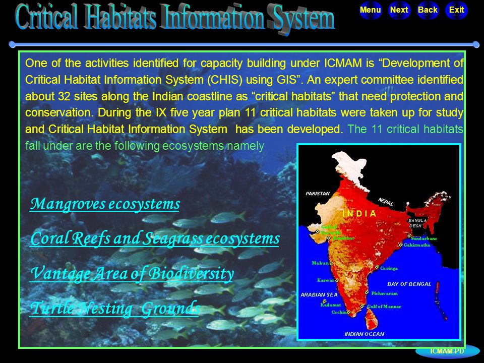 ICMAM-PD MenuNextBackExit One of the activities identified for capacity building under ICMAM is Development of Critical Habitat Information System (CHIS) using GIS .