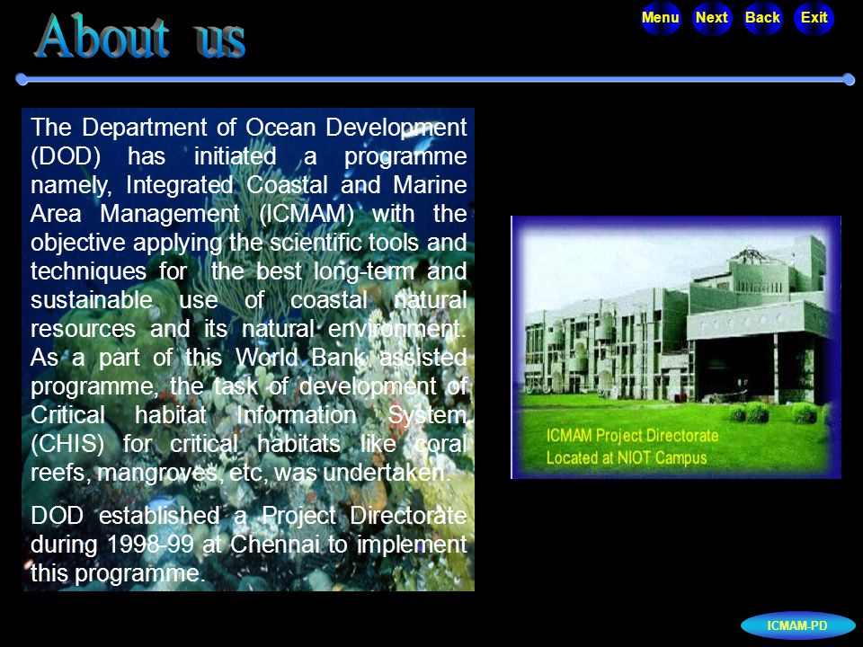 ICMAM-PD MenuNextBackExit The Department of Ocean Development (DOD) has initiated a programme namely, Integrated Coastal and Marine Area Management (ICMAM) with the objective applying the scientific tools and techniques for the best long-term and sustainable use of coastal natural resources and its natural environment.