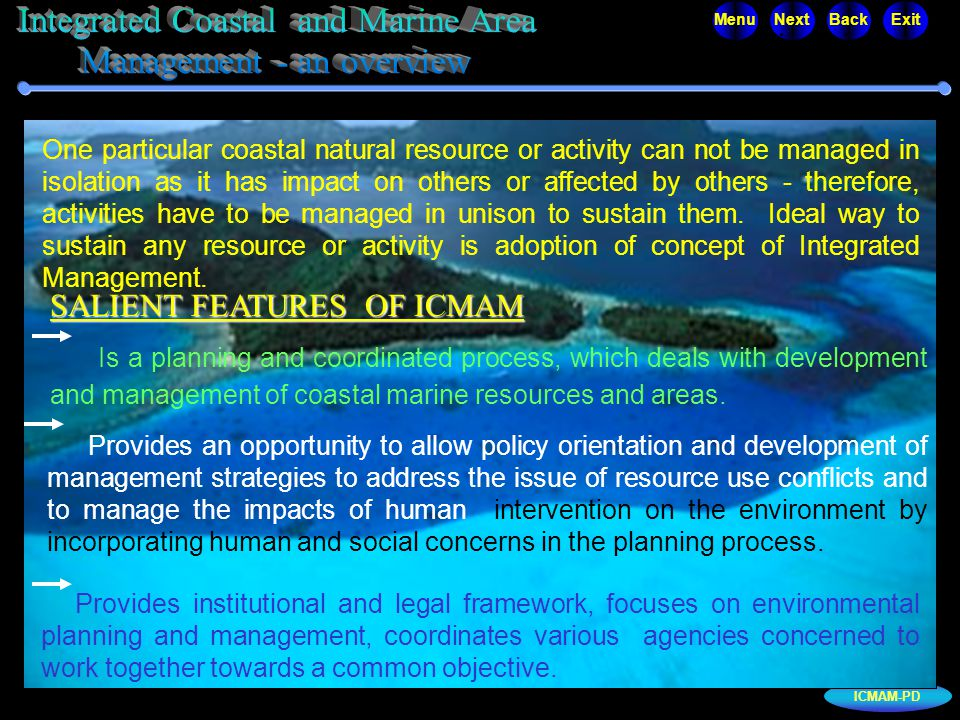 ICMAM-PD MenuNextBackExit Integrated Coastal and Marine Area Management - an overview Is a planning and coordinated process, which deals with development and management of coastal marine resources and areas.