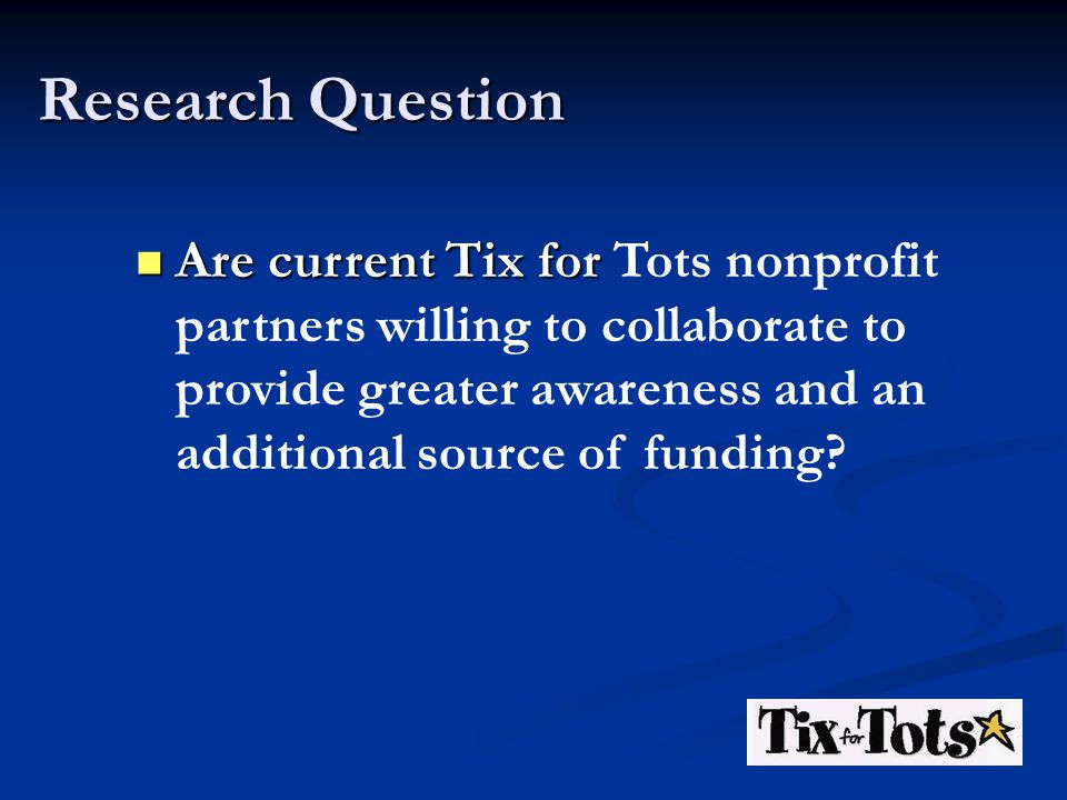 Research Question Are current Tix for Are current Tix for Tots nonprofit partners willing to collaborate to provide greater awareness and an additional source of funding