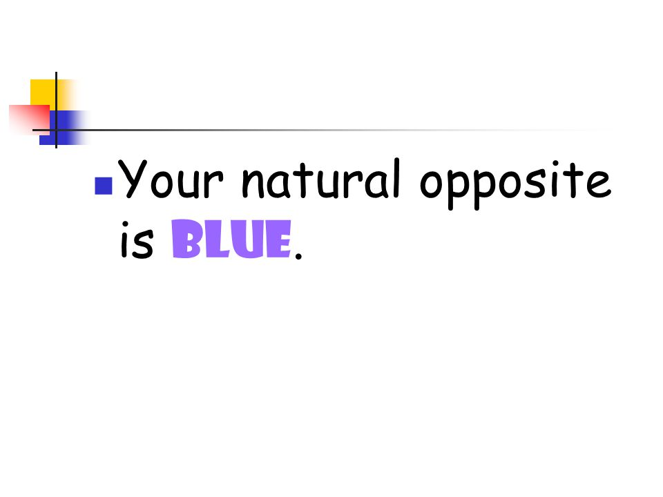 Your natural opposite is blue.
