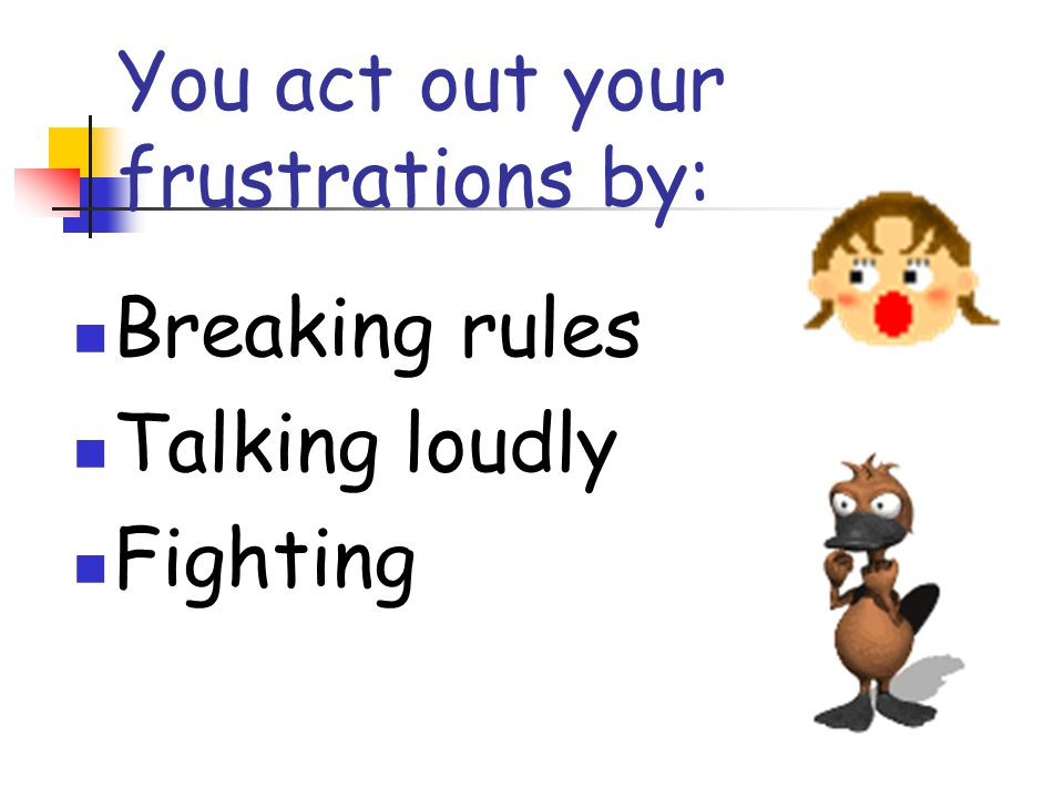 You act out your frustrations by: Breaking rules Talking loudly Fighting