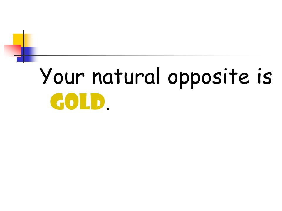Your natural opposite is GOLD.